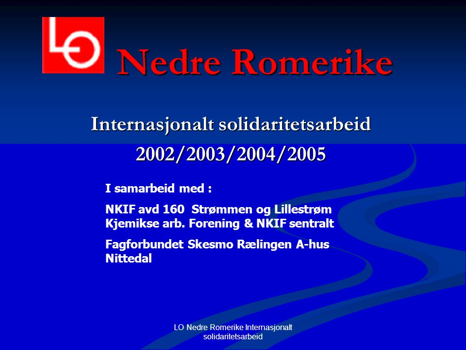 LO Nedre Romerike Internasjonalt solidaritetsarbeid Nedre Romerike Internasjonalt solidaritetsarbeid 2002/2003/2004/2005 I samarbeid med : NKIF avd 16