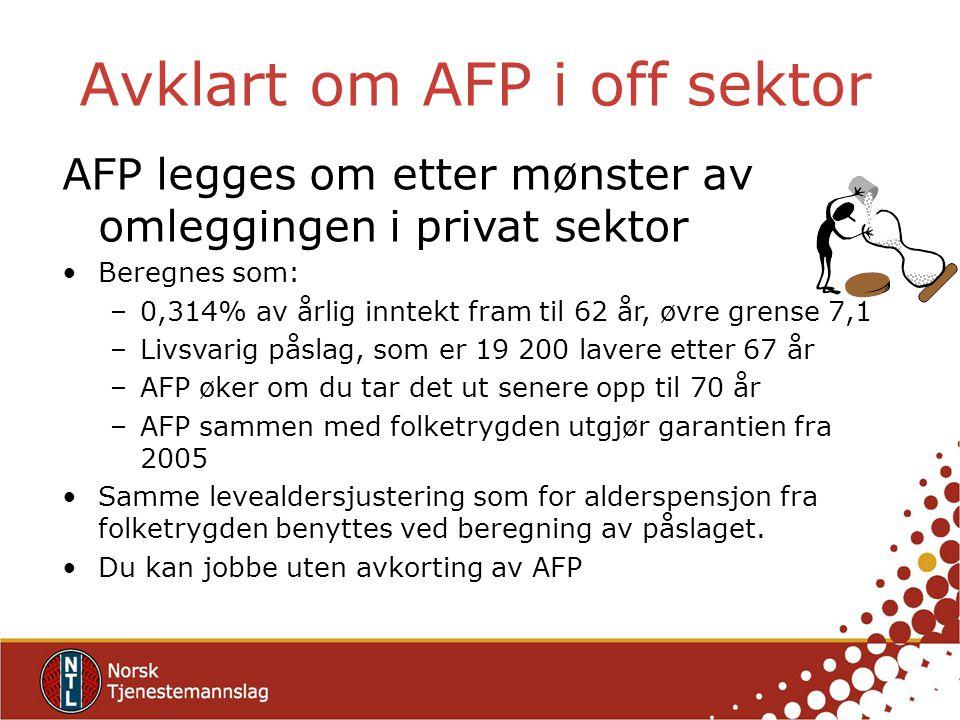 Avklart om AFP i off sektor AFP legges om etter mønster av omleggingen i privat sektor Beregnes som: –0,314% av årlig inntekt fram til 62 år, øvre gre