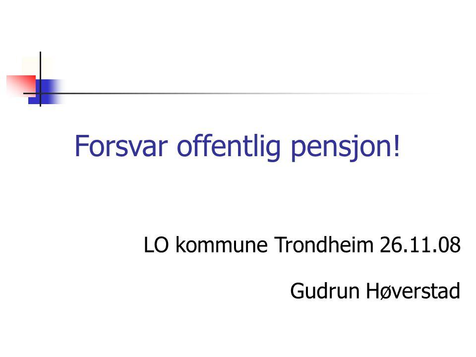 Forsvar offentlig pensjon! LO kommune Trondheim 26.11.08 Gudrun Høverstad