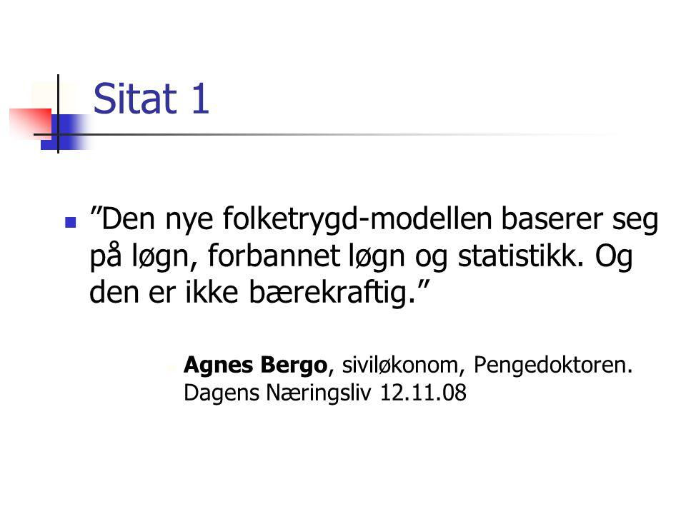 """Sitat 1 """"Den nye folketrygd-modellen baserer seg på løgn, forbannet løgn og statistikk. Og den er ikke bærekraftig."""" Agnes Bergo, siviløkonom, Pengedo"""