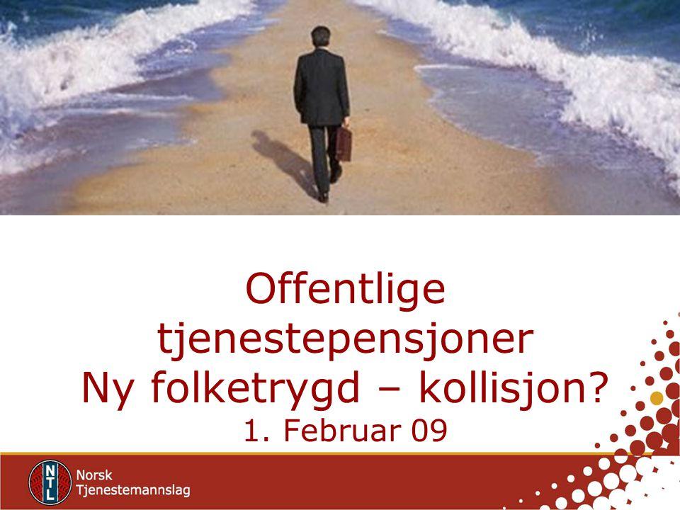 Offentlige tjenestepensjoner Ny folketrygd – kollisjon? 1. Februar 09