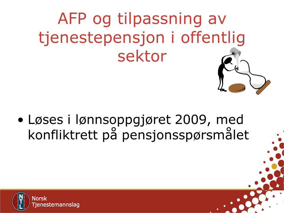 AFP og tilpassning av tjenestepensjon i offentlig sektor Løses i lønnsoppgjøret 2009, med konfliktrett på pensjonsspørsmålet