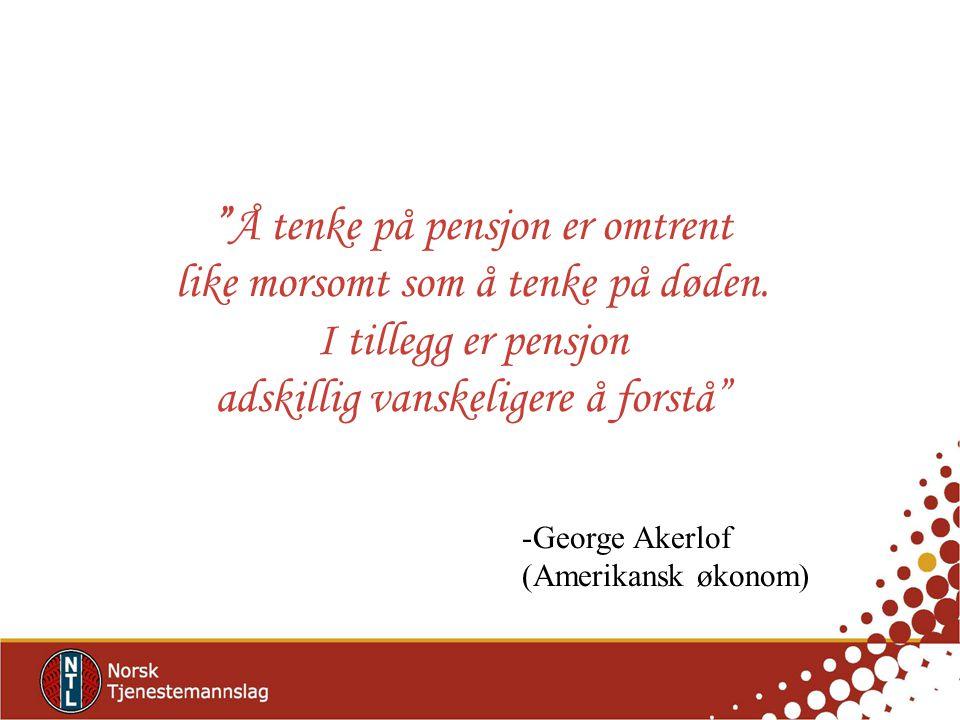 """""""Å tenke på pensjon er omtrent like morsomt som å tenke på døden. I tillegg er pensjon adskillig vanskeligere å forstå"""" -George Akerlof (Amerikansk øk"""