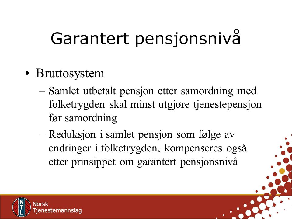 Garantert pensjonsnivå Bruttosystem –Samlet utbetalt pensjon etter samordning med folketrygden skal minst utgjøre tjenestepensjon før samordning –Reduksjon i samlet pensjon som følge av endringer i folketrygden, kompenseres også etter prinsippet om garantert pensjonsnivå