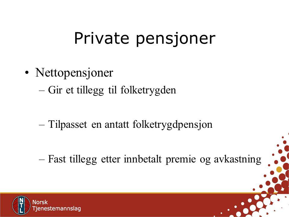 Private pensjoner Nettopensjoner –Gir et tillegg til folketrygden –Tilpasset en antatt folketrygdpensjon –Fast tillegg etter innbetalt premie og avkas