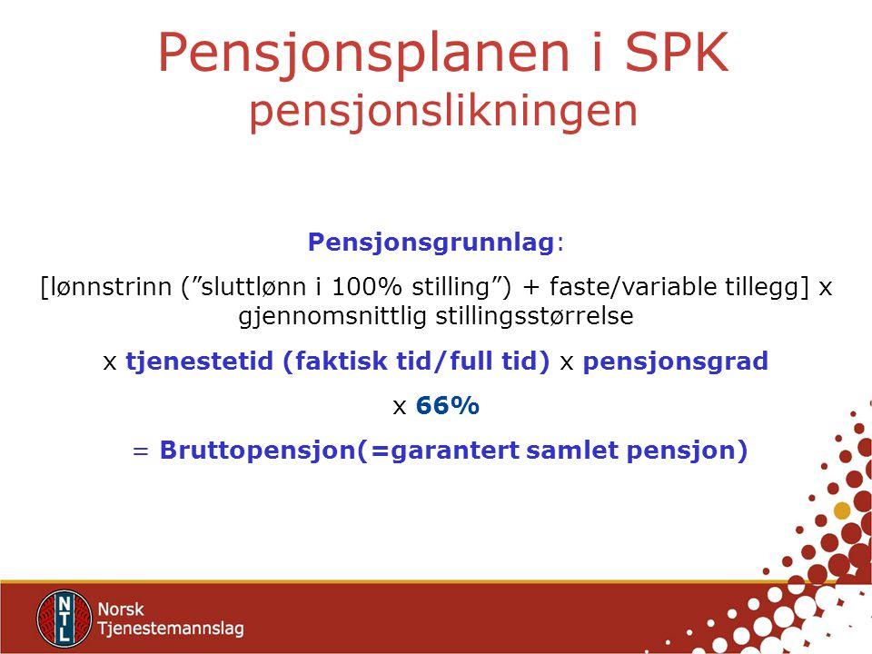 Pensjonsgrunnlag: [lønnstrinn ( sluttlønn i 100% stilling ) + faste/variable tillegg] x gjennomsnittlig stillingsstørrelse x tjenestetid (faktisk tid/full tid) x pensjonsgrad x 66% = Bruttopensjon(=garantert samlet pensjon) Pensjonsplanen i SPK pensjonslikningen