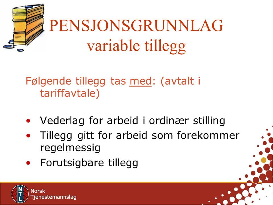 PENSJONSGRUNNLAG variable tillegg Følgende tillegg tas med: (avtalt i tariffavtale) Vederlag for arbeid i ordinær stilling Tillegg gitt for arbeid som forekommer regelmessig Forutsigbare tillegg