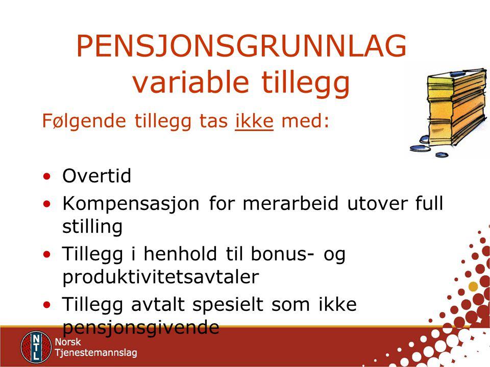 PENSJONSGRUNNLAG variable tillegg Følgende tillegg tas ikke med: Overtid Kompensasjon for merarbeid utover full stilling Tillegg i henhold til bonus- og produktivitetsavtaler Tillegg avtalt spesielt som ikke pensjonsgivende