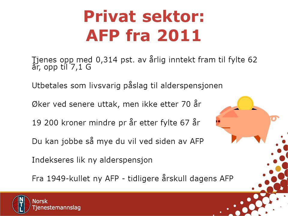Privat sektor: AFP fra 2011 Tjenes opp med 0,314 pst. av årlig inntekt fram til fylte 62 år, opp til 7,1 G Utbetales som livsvarig påslag til alderspe
