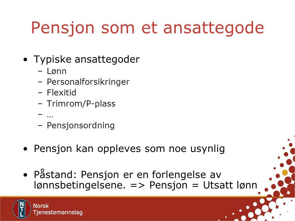 Pensjon som et ansattegode Typiske ansattegoder –Lønn –Personalforsikringer –Flexitid –Trimrom/P-plass –… –Pensjonsordning Pensjon kan oppleves som noe usynlig Påstand: Pensjon er en forlengelse av lønnsbetingelsene.