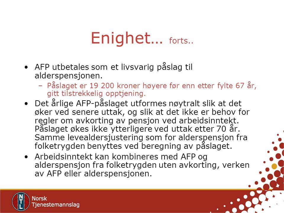 Enighet… forts.. AFP utbetales som et livsvarig påslag til alderspensjonen. –Påslaget er 19 200 kroner høyere før enn etter fylte 67 år, gitt tilstrek
