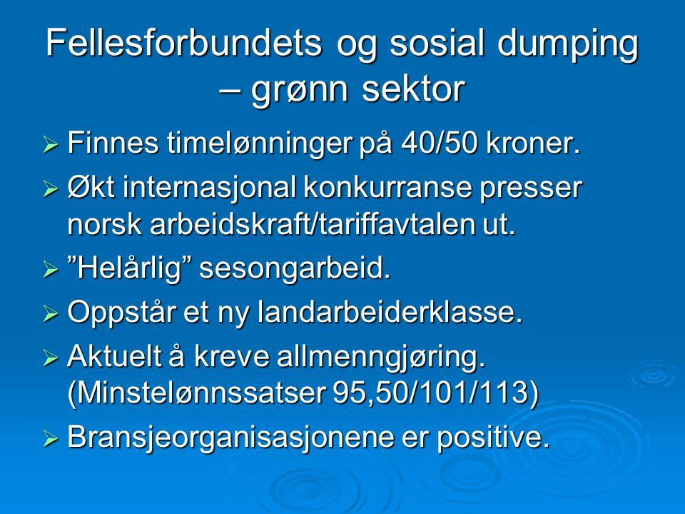 Fellesforbundets og sosial dumping – grønn sektor  Finnes timelønninger på 40/50 kroner.  Økt internasjonal konkurranse presser norsk arbeidskraft/t