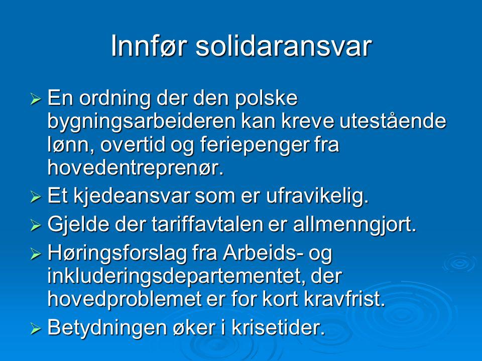 Innfør solidaransvar  En ordning der den polske bygningsarbeideren kan kreve utestående lønn, overtid og feriepenger fra hovedentreprenør.