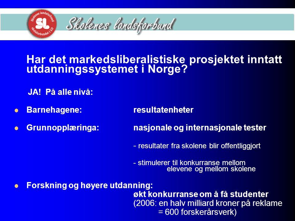 Har det markedsliberalistiske prosjektet inntatt utdanningssystemet i Norge? JA! På alle nivå: Barnehagene:resultatenheter Grunnopplæringa:nasjonale o