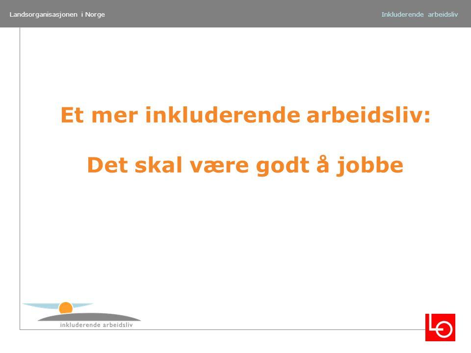 Landsorganisasjonen i Norge Et mer inkluderende arbeidsliv: Det skal være godt å jobbe Inkluderende arbeidsliv