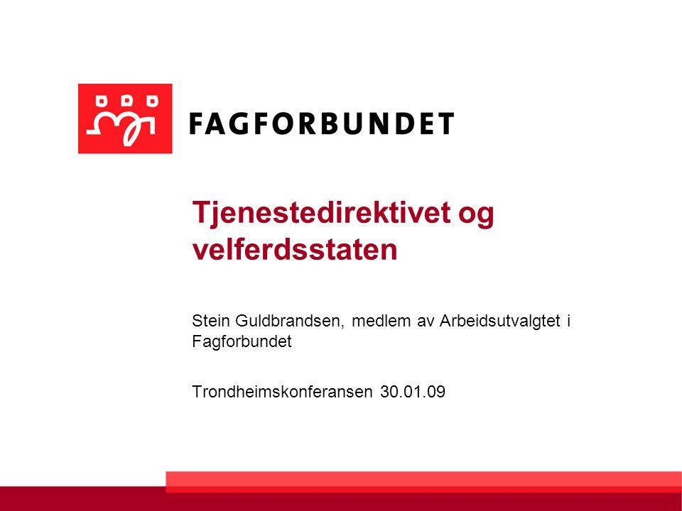 Tjenestedirektivet og velferdsstaten Stein Guldbrandsen, medlem av Arbeidsutvalgtet i Fagforbundet Trondheimskonferansen 30.01.09