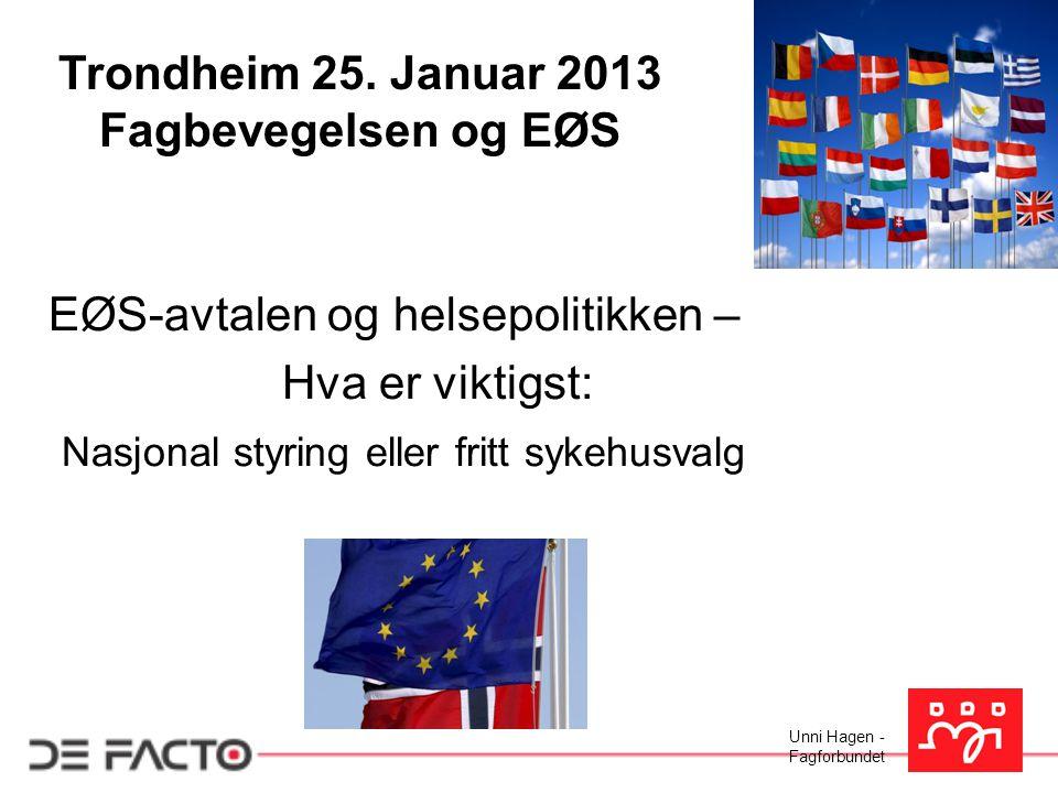 Unni Hagen - Fagforbundet Trondheim 25. Januar 2013 Fagbevegelsen og EØS EØS-avtalen og helsepolitikken – Hva er viktigst: Nasjonal styring eller frit