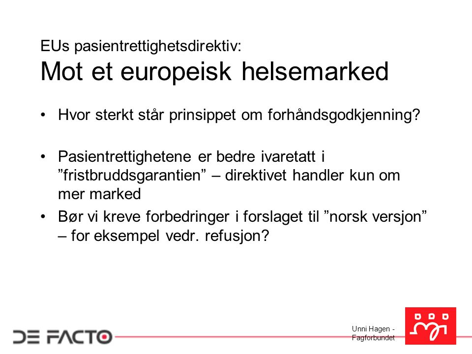 Unni Hagen - Fagforbundet EUs pasientrettighetsdirektiv: Mot et europeisk helsemarked Hvor sterkt står prinsippet om forhåndsgodkjenning? Pasientretti