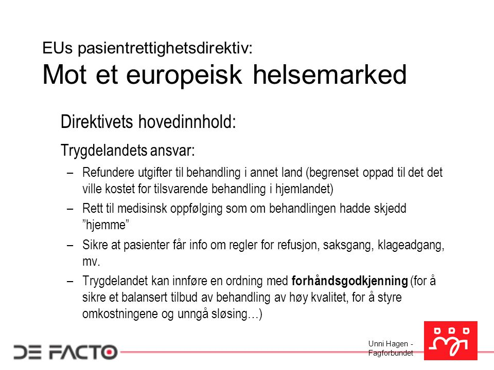 Unni Hagen - Fagforbundet EUs pasientrettighetsdirektiv: Mot et europeisk helsemarked Direktivets hovedinnhold: Trygdelandets ansvar: –Refundere utgif