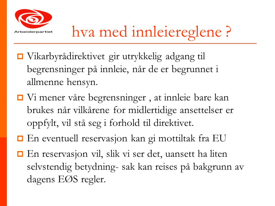 hva med innleiereglene ?  Vikarbyrådirektivet gir utrykkelig adgang til begrensninger på innleie, når de er begrunnet i allmenne hensyn.  Vi mener v
