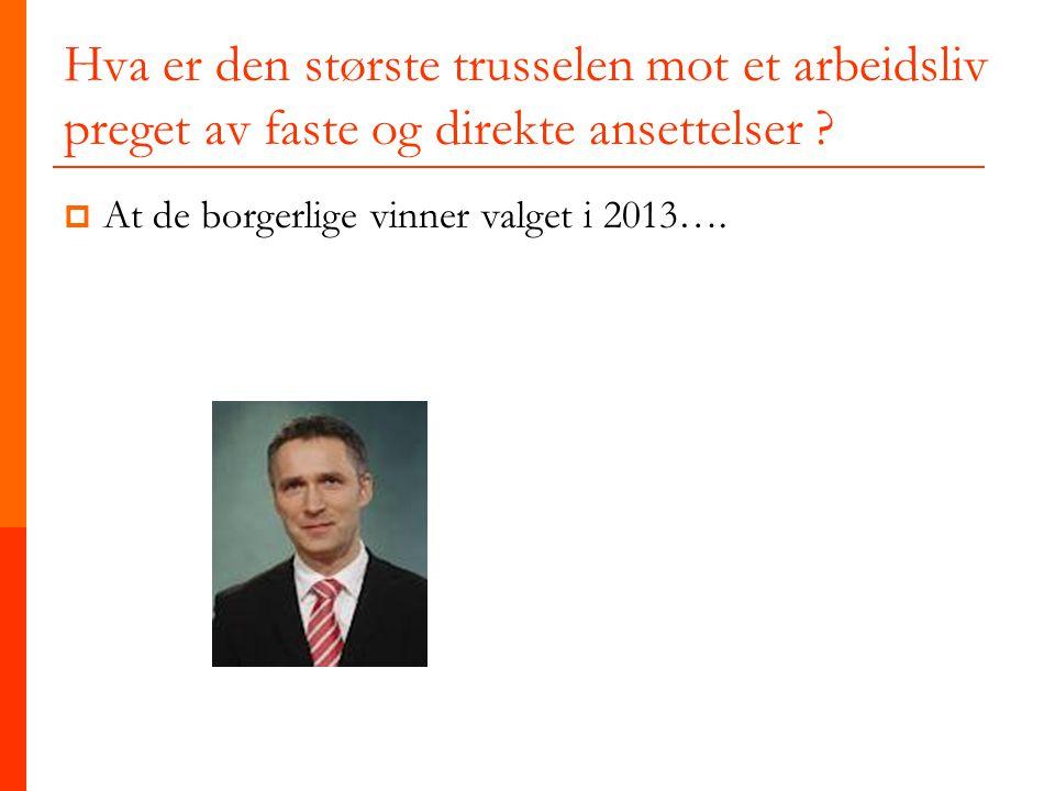Hva er den største trusselen mot et arbeidsliv preget av faste og direkte ansettelser ?  At de borgerlige vinner valget i 2013….