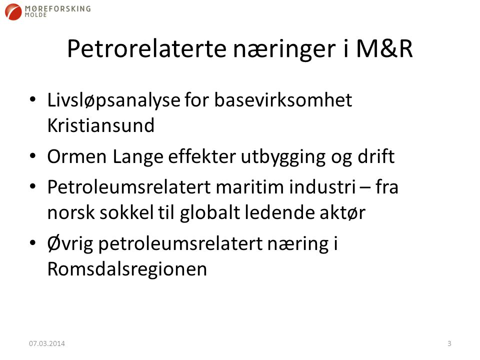 Petrorelaterte næringer i M&R Livsløpsanalyse for basevirksomhet Kristiansund Ormen Lange effekter utbygging og drift Petroleumsrelatert maritim industri – fra norsk sokkel til globalt ledende aktør Øvrig petroleumsrelatert næring i Romsdalsregionen 07.03.20143