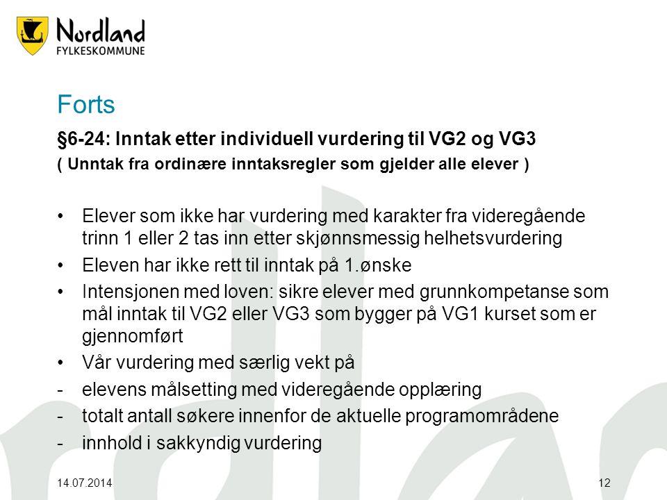 14.07.201412 Forts §6-24: Inntak etter individuell vurdering til VG2 og VG3 ( Unntak fra ordinære inntaksregler som gjelder alle elever ) Elever som ikke har vurdering med karakter fra videregående trinn 1 eller 2 tas inn etter skjønnsmessig helhetsvurdering Eleven har ikke rett til inntak på 1.ønske Intensjonen med loven: sikre elever med grunnkompetanse som mål inntak til VG2 eller VG3 som bygger på VG1 kurset som er gjennomført Vår vurdering med særlig vekt på -elevens målsetting med videregående opplæring -totalt antall søkere innenfor de aktuelle programområdene -innhold i sakkyndig vurdering
