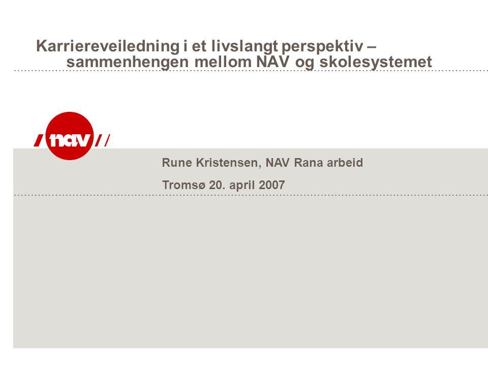 Karriereveiledning i et livslangt perspektiv – sammenhengen mellom NAV og skolesystemet Rune Kristensen, NAV Rana arbeid Tromsø 20. april 2007