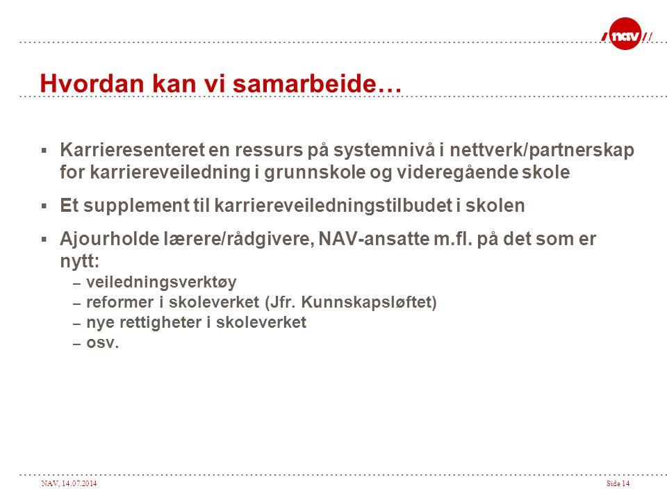 NAV, 14.07.2014Side 14 Hvordan kan vi samarbeide…  Karrieresenteret en ressurs på systemnivå i nettverk/partnerskap for karriereveiledning i grunnsko