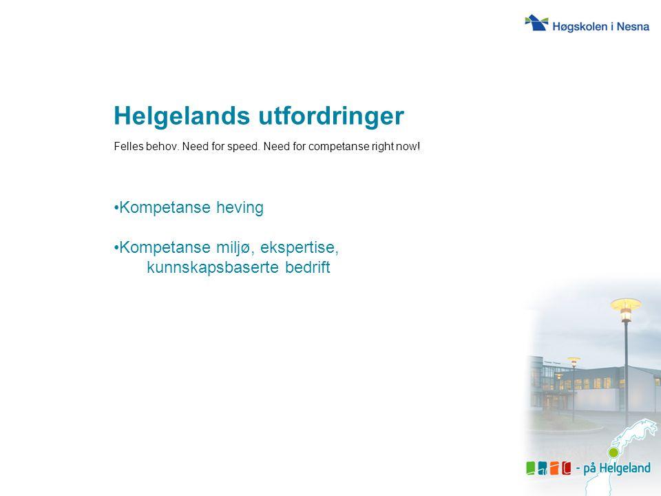 Helgelands utfordringer Felles behov. Need for speed. Need for competanse right now! Kompetanse heving Kompetanse miljø, ekspertise, kunnskapsbaserte