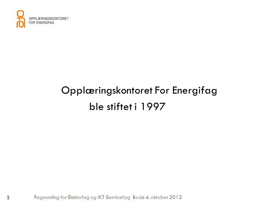 Fagsamling for Elekrofag og IKT Servicefag Bodø 4. oktober 2013 Opplæringskontoret For Energifag ble stiftet i 1997 2