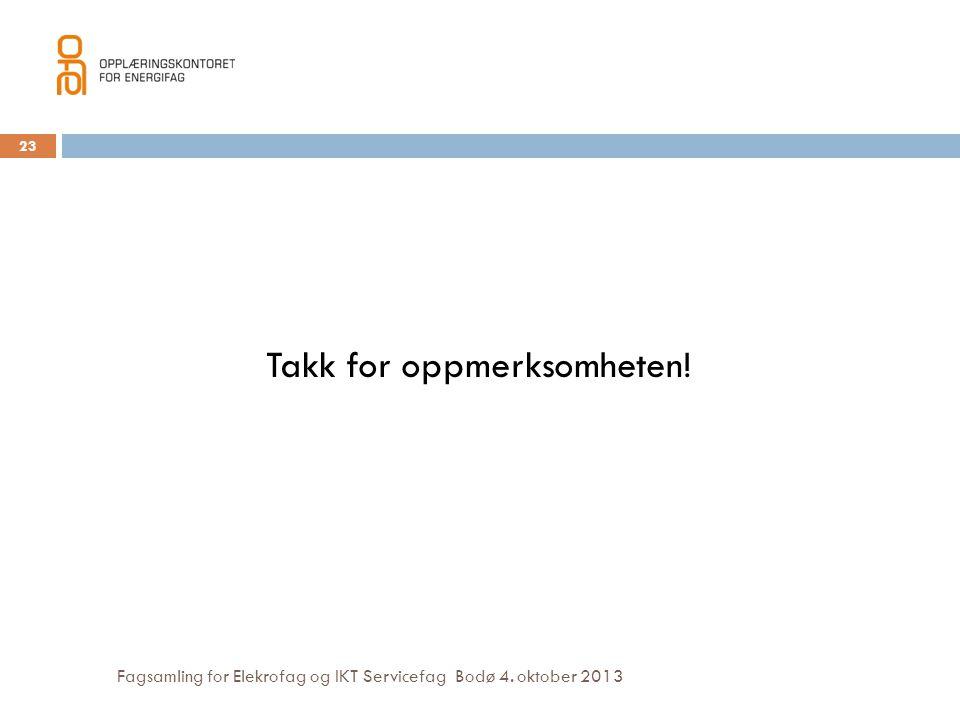 Fagsamling for Elekrofag og IKT Servicefag Bodø 4. oktober 2013 Takk for oppmerksomheten! 23
