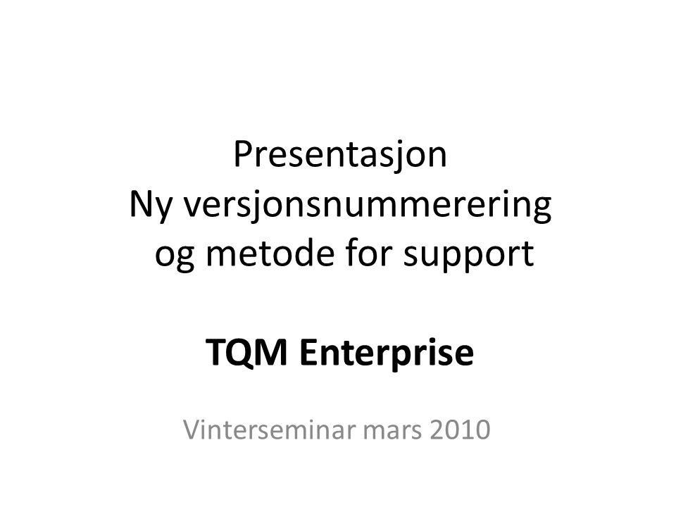 Presentasjon Ny versjonsnummerering og metode for support TQM Enterprise Vinterseminar mars 2010