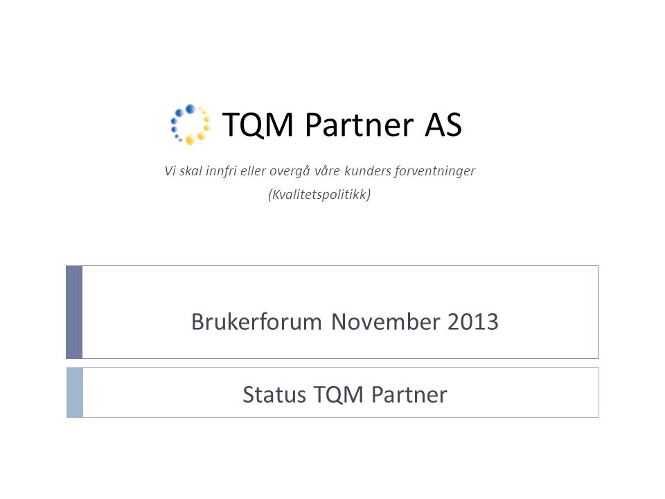 TQM Partner AS Brukerforum November 2013 Status TQM Partner Vi skal innfri eller overgå våre kunders forventninger (Kvalitetspolitikk)
