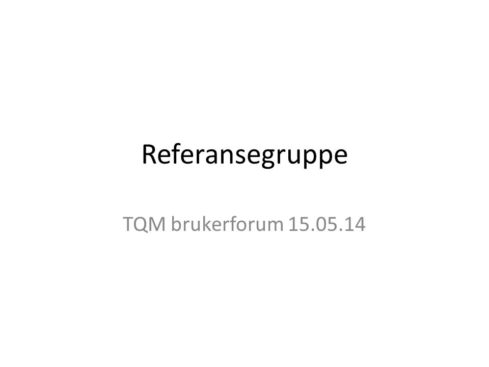 Referansegruppe TQM brukerforum 15.05.14