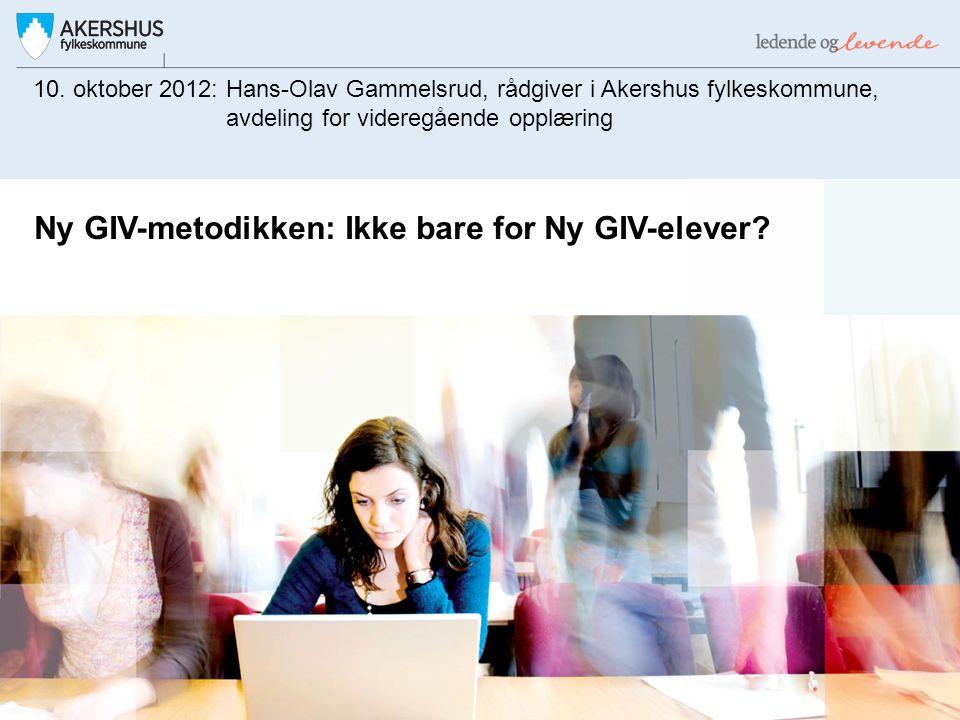 Ny GIV-metodikken: Ikke bare for Ny GIV-elever? 10. oktober 2012: Hans-Olav Gammelsrud, rådgiver i Akershus fylkeskommune, avdeling for videregående o