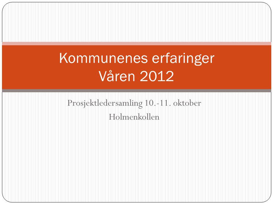 Prosjektledersamling 10.-11. oktober Holmenkollen Kommunenes erfaringer Våren 2012