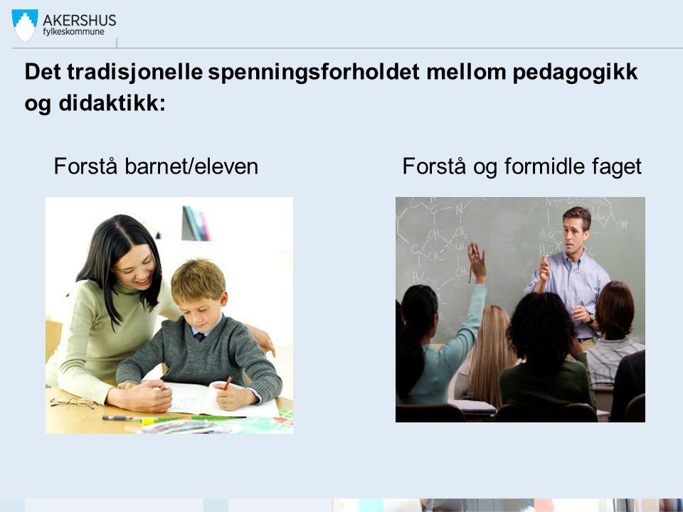 Det tradisjonelle spenningsforholdet mellom pedagogikk og didaktikk: Forstå barnet/eleven Forstå og formidle faget