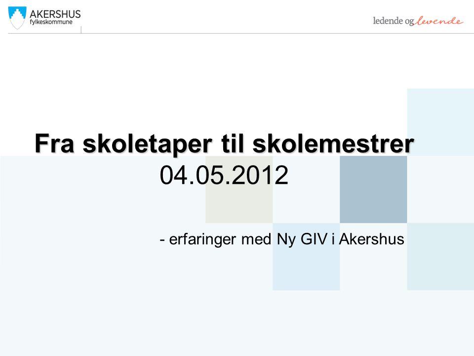 Fra skoletaper til skolemestrer 04.05.2012 - erfaringer med Ny GIV i Akershus