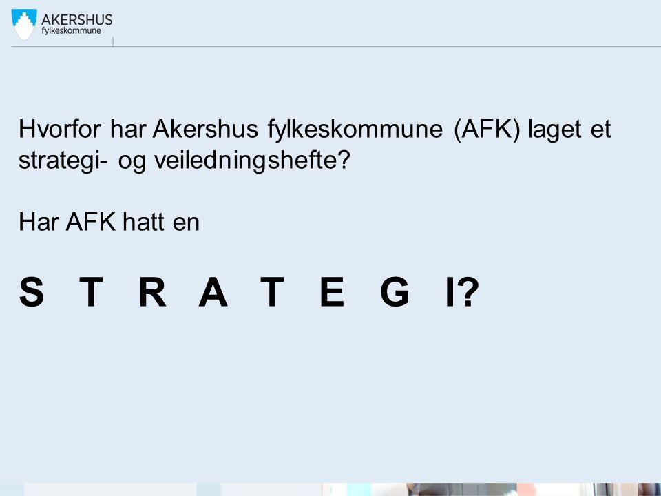 Hvorfor har Akershus fylkeskommune (AFK) laget et strategi- og veiledningshefte? Har AFK hatt en S T R A T E G I?