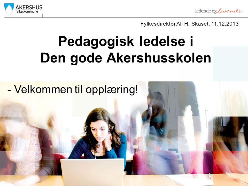 Pedagogisk ledelse i Den gode Akershusskolen Fylkesdirektør Alf H.
