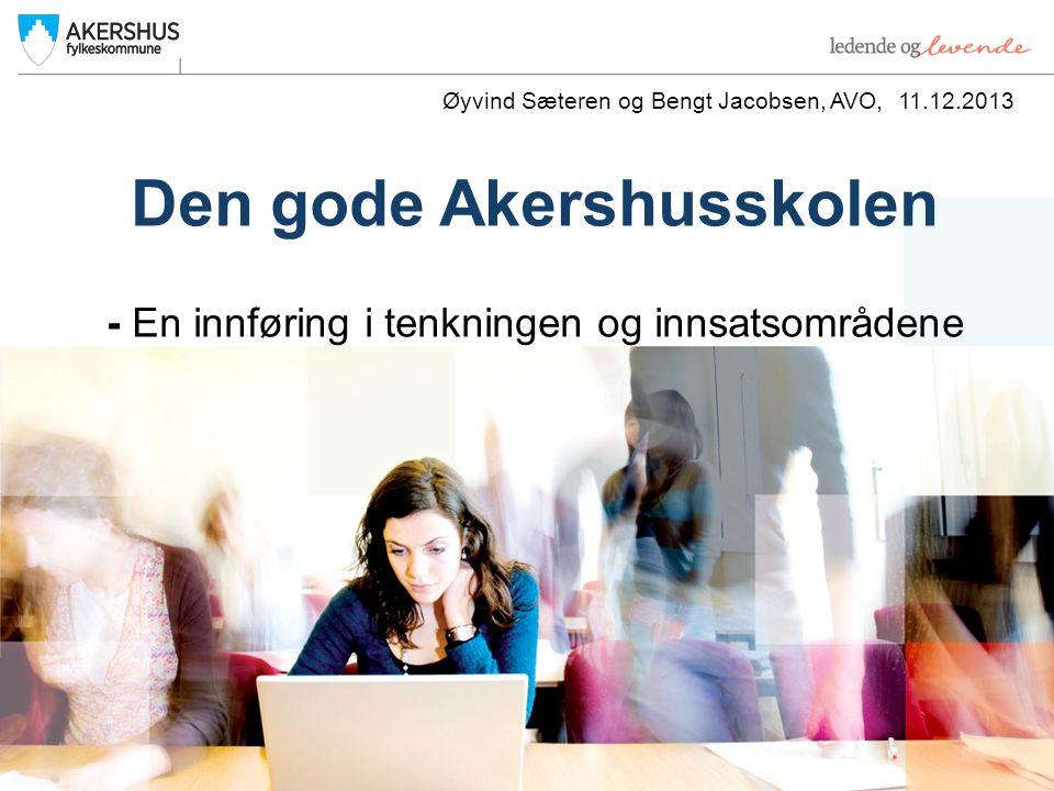 Den gode Akershusskolen - En innføring i tenkningen og innsatsområdene Øyvind Sæteren og Bengt Jacobsen, AVO, 11.12.2013
