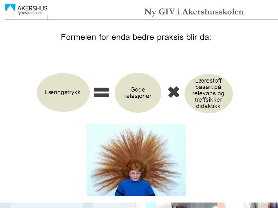 Formelen for enda bedre praksis blir da: Læringstrykk Gode relasjoner Lærestoff basert på relevans og treffsikker didaktikk Ny GIV i Akershusskolen