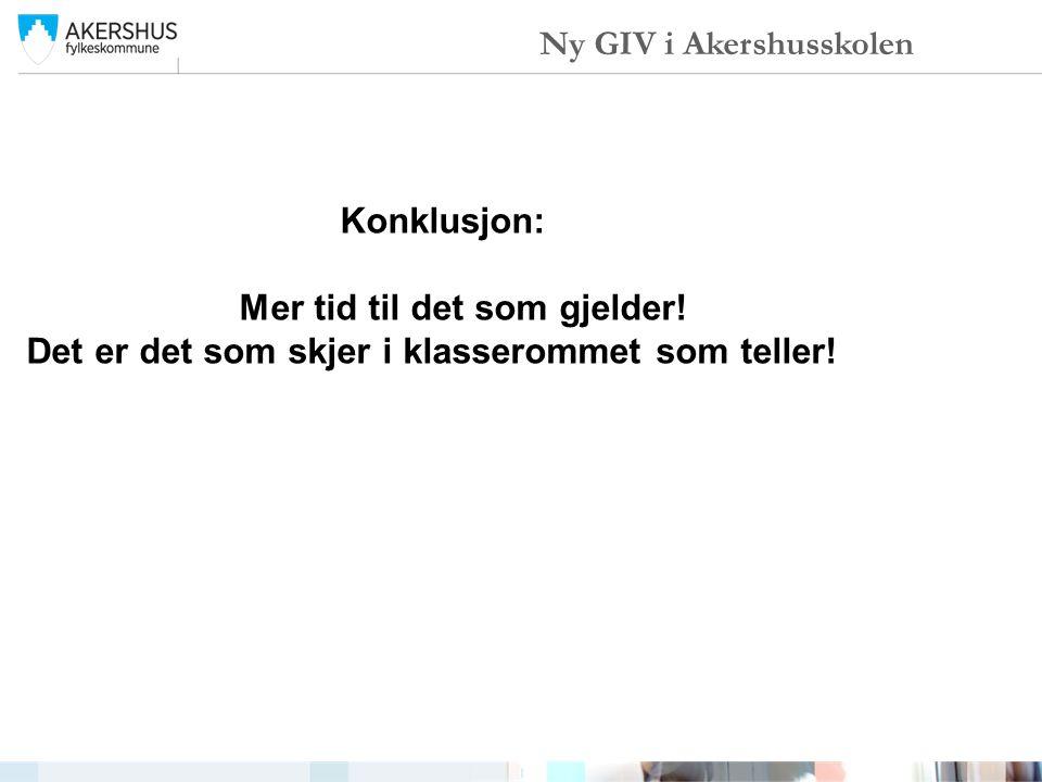 Konklusjon: Mer tid til det som gjelder! Det er det som skjer i klasserommet som teller! Ny GIV i Akershusskolen