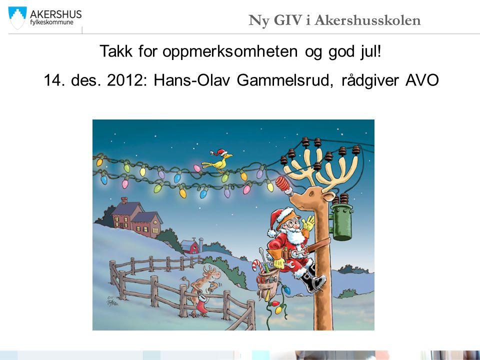 Takk for oppmerksomheten og god jul! 14. des. 2012: Hans-Olav Gammelsrud, rådgiver AVO Ny GIV i Akershusskolen
