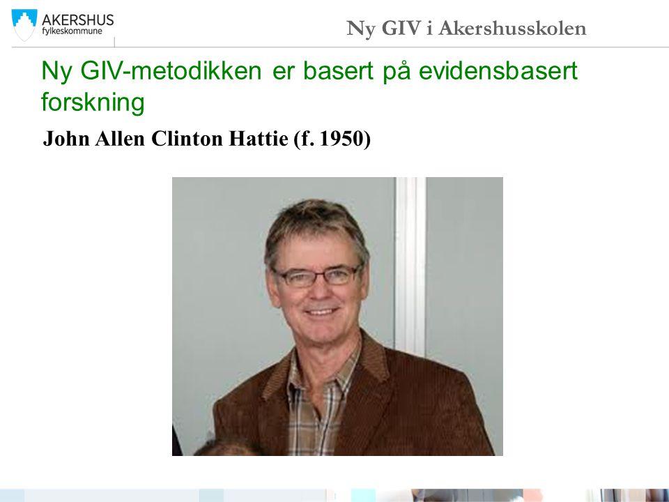 John Allen Clinton Hattie (f. 1950) Ny GIV-metodikken er basert på evidensbasert forskning Ny GIV i Akershusskolen