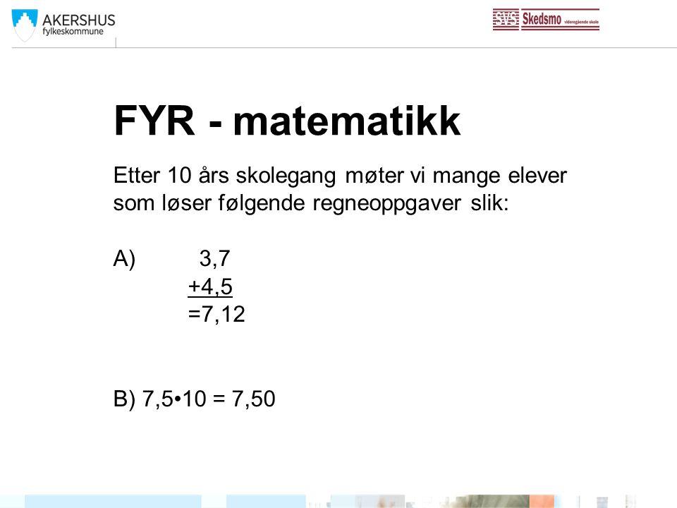 FYR - matematikk Etter 10 års skolegang møter vi mange elever som løser følgende regneoppgaver slik: A) 3,7 +4,5 =7,12 B) 7,510 = 7,50