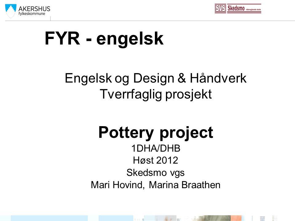 FYR - engelsk Engelsk og Design & Håndverk Tverrfaglig prosjekt Pottery project 1DHA/DHB Høst 2012 Skedsmo vgs Mari Hovind, Marina Braathen