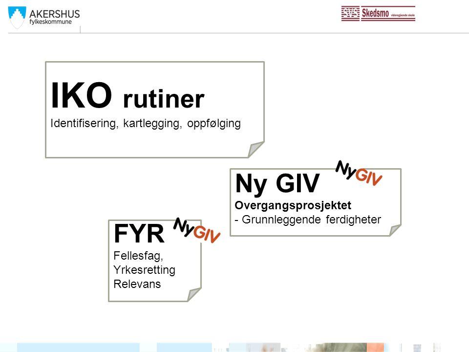 IKO rutiner Identifisering, kartlegging, oppfølging Ny GIV Overgangsprosjektet - Grunnleggende ferdigheter FYR Fellesfag, Yrkesretting Relevans