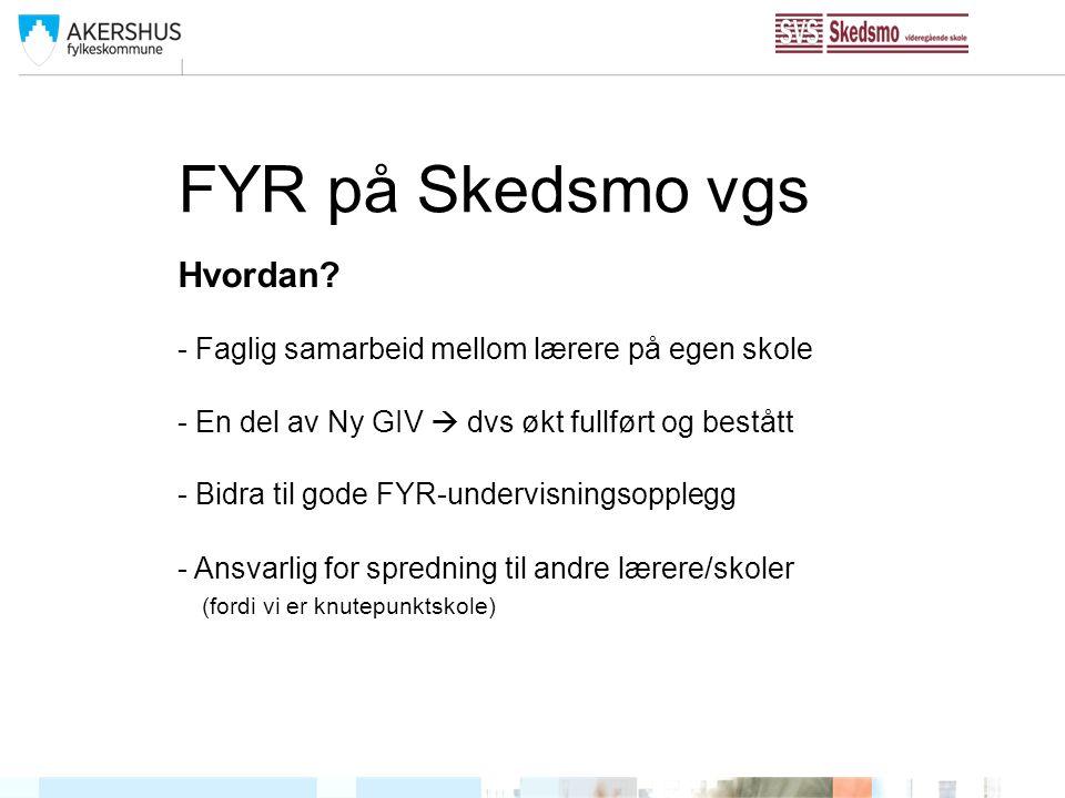 FYR på Skedsmo vgs Hvordan? - Faglig samarbeid mellom lærere på egen skole - En del av Ny GIV  dvs økt fullført og bestått - Bidra til gode FYR-under
